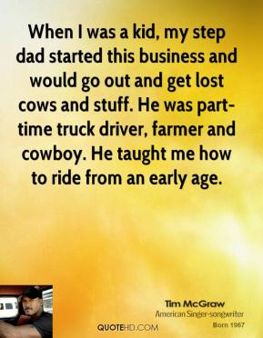 Tim McGraw - When I was a kid, my step dad started this business and would go out and get lost cows and stuff. He was part-time truck driver, farmer and cowboy. He taught me how to ride from an early age.