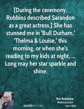 Tim Robbins  - [During the ceremony, Robbins described Sarandon as a great actress.] She has stunned me in 'Bull Durham,' 'Thelma & Louise,' this morning, or when she's reading to my kids at night, ... Long may her star sparkle and shine.