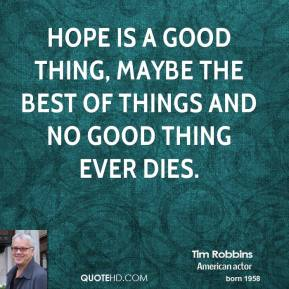 Tim Robbins  - Hope is a good thing, maybe the best of things and no good thing ever dies.