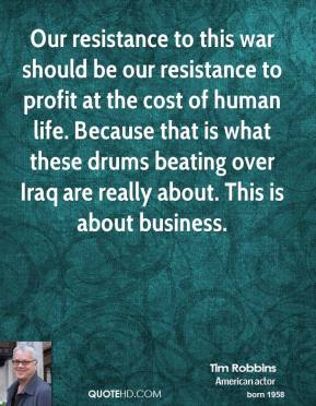 Tim Robbins  - Our resistance to this war should be our resistance to profit at the cost of human life. Because that is what these drums beating over Iraq are really about. This is about business.