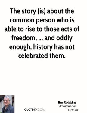 Tim Robbins  - The story (is) about the common person who is able to rise to those acts of freedom, ... and oddly enough, history has not celebrated them.