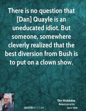 Tim Robbins  - There is no question that [Dan] Quayle is an uneducated idiot. But someone, somewhere cleverly realized that the best diversion from Bush is to put on a clown show.