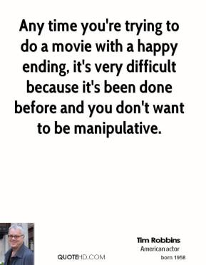 Any time you're trying to do a movie with a happy ending, it's very difficult because it's been done before and you don't want to be manipulative.