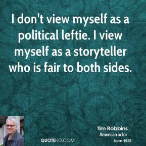 I don't view myself as a political leftie. I view myself as a storyteller who is fair to both sides.