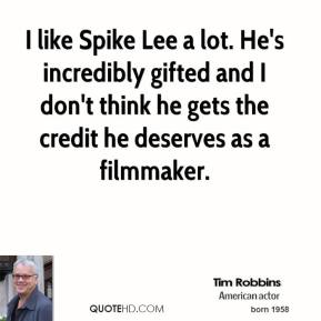 Tim Robbins - I like Spike Lee a lot. He's incredibly gifted and I don't think he gets the credit he deserves as a filmmaker.