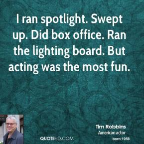 I ran spotlight. Swept up. Did box office. Ran the lighting board. But acting was the most fun.