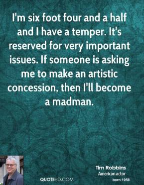 Tim Robbins - I'm six foot four and a half and I have a temper. It's reserved for very important issues. If someone is asking me to make an artistic concession, then I'll become a madman.