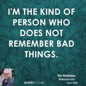 Tim Robbins - I'm the kind of person who does not remember bad things.