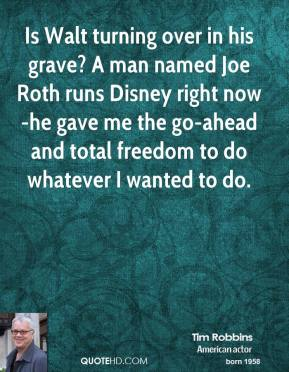Tim Robbins - Is Walt turning over in his grave? A man named Joe Roth runs Disney right now-he gave me the go-ahead and total freedom to do whatever I wanted to do.