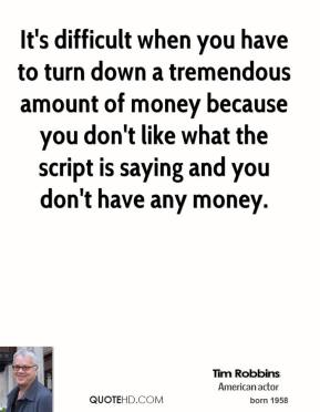 Tim Robbins - It's difficult when you have to turn down a tremendous amount of money because you don't like what the script is saying and you don't have any money.