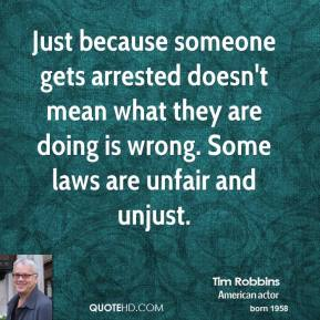 Tim Robbins - Just because someone gets arrested doesn't mean what they are doing is wrong. Some laws are unfair and unjust.