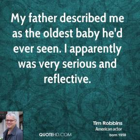 Tim Robbins - My father described me as the oldest baby he'd ever seen. I apparently was very serious and reflective.