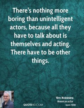 Tim Robbins - There's nothing more boring than unintelligent actors, because all they have to talk about is themselves and acting. There have to be other things.