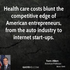 Tom Allen - Health care costs blunt the competitive edge of American entrepreneurs, from the auto industry to internet start-ups.