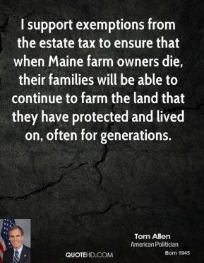 I support exemptions from the estate tax to ensure that when Maine farm owners die, their families will be able to continue to farm the land that they have protected and lived on, often for generations.
