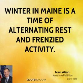 Tom Allen - Winter in Maine is a time of alternating rest and frenzied activity.