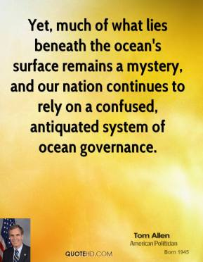 Tom Allen - Yet, much of what lies beneath the ocean's surface remains a mystery, and our nation continues to rely on a confused, antiquated system of ocean governance.