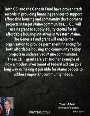 Both CEI and the Genesis Fund have proven track records in providing financing services to support affordable housing and community development projects in target Maine communities, ... CEI will use its grant to supply equity capital for its affordable housing initiatives in Western Maine. The Genesis Fund grant will enable the organization to provide permanent financing for both affordable housing and community facility projects in underserved Maine communities. These CDFI grants are yet another example of how a modest investment of federal aid can go a long way in making it possible for Maine people to address important community needs.