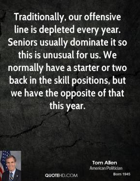 Tom Allen  - Traditionally, our offensive line is depleted every year. Seniors usually dominate it so this is unusual for us. We normally have a starter or two back in the skill positions, but we have the opposite of that this year.