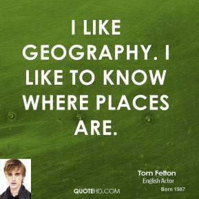 Tom Felton - I like geography. I like to know where places are.