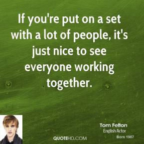 Tom Felton - If you're put on a set with a lot of people, it's just nice to see everyone working together.