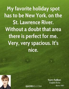 My favorite holiday spot has to be New York, on the St. Lawrence River. Without a doubt that area there is perfect for me. Very, very spacious. It's nice.