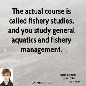 Tom Felton - The actual course is called fishery studies, and you study general aquatics and fishery management.
