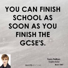 You can finish school as soon as you finish the GCSE's.