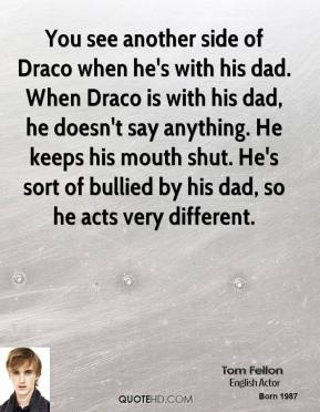 Tom Felton - You see another side of Draco when he's with his dad. When Draco is with his dad, he doesn't say anything. He keeps his mouth shut. He's sort of bullied by his dad, so he acts very different.