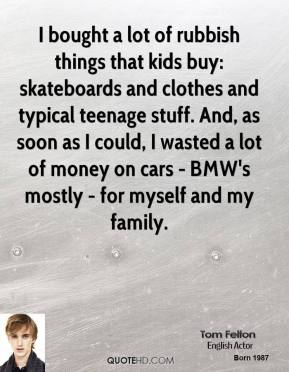 Tom Felton - I bought a lot of rubbish things that kids buy: skateboards and clothes and typical teenage stuff. And, as soon as I could, I wasted a lot of money on cars - BMW's mostly - for myself and my family.