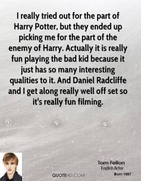 Tom Felton - I really tried out for the part of Harry Potter, but they ended up picking me for the part of the enemy of Harry. Actually it is really fun playing the bad kid because it just has so many interesting qualities to it. And Daniel Radcliffe and I get along really well off set so it's really fun filming.