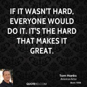Tom Hanks - If it wasn't hard, everyone would do it. It's the hard that makes it great.