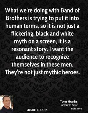 Tom Hanks - What we're doing with Band of Brothers is trying to put it into human terms, so it is not just a flickering, black and white myth on a screen, it is a resonant story. I want the audience to recognize themselves in these men. They're not just mythic heroes.