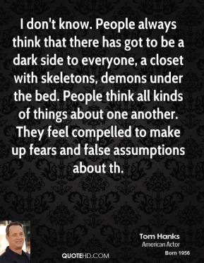 Tom Hanks  - I don't know. People always think that there has got to be a dark side to everyone, a closet with skeletons, demons under the bed. People think all kinds of things about one another. They feel compelled to make up fears and false assumptions about th.
