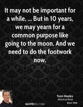 Tom Hanks  - It may not be important for a while, ... But in 10 years, we may yearn for a common purpose like going to the moon. And we need to do the footwork now.