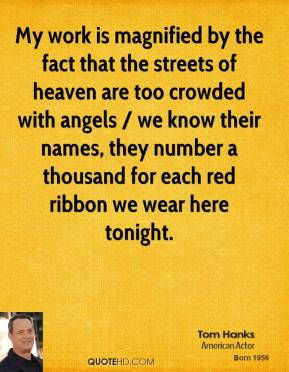 Tom Hanks  - My work is magnified by the fact that the streets of heaven are too crowded with angels / we know their names, they number a thousand for each red ribbon we wear here tonight.