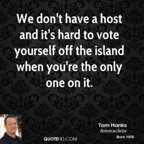 Tom Hanks  - We don't have a host and it's hard to vote yourself off the island when you're the only one on it.