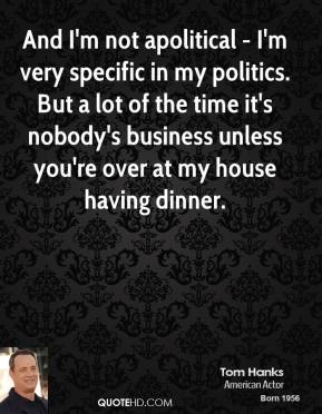 And I'm not apolitical - I'm very specific in my politics. But a lot of the time it's nobody's business unless you're over at my house having dinner.