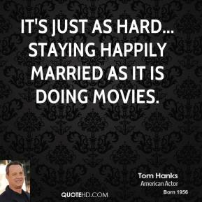 Tom Hanks - It's just as hard... staying happily married as it is doing movies.