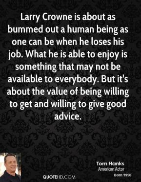 Tom Hanks - Larry Crowne is about as bummed out a human being as one can be when he loses his job. What he is able to enjoy is something that may not be available to everybody. But it's about the value of being willing to get and willing to give good advice.