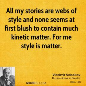 All my stories are webs of style and none seems at first blush to contain much kinetic matter. For me style is matter.