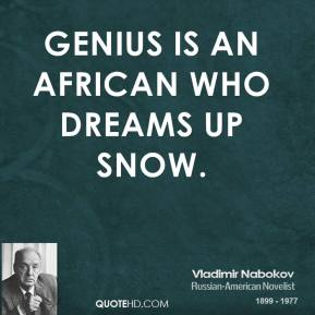 Genius is an African who dreams up snow.