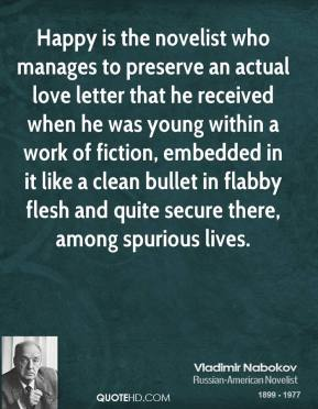 Vladimir Nabokov - Happy is the novelist who manages to preserve an actual love letter that he received when he was young within a work of fiction, embedded in it like a clean bullet in flabby flesh and quite secure there, among spurious lives.