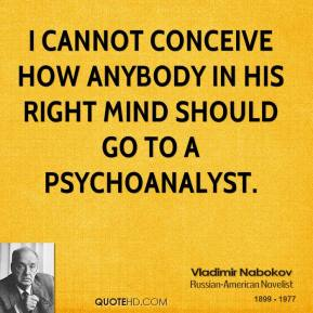 I cannot conceive how anybody in his right mind should go to a psychoanalyst.