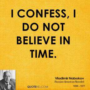 Vladimir Nabokov - I confess, I do not believe in time.