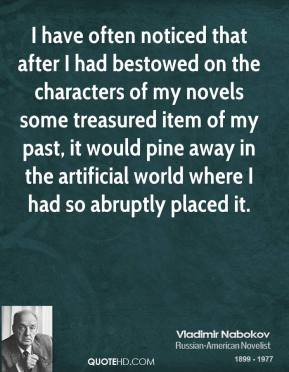 Vladimir Nabokov - I have often noticed that after I had bestowed on the characters of my novels some treasured item of my past, it would pine away in the artificial world where I had so abruptly placed it.