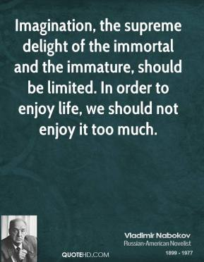 Imagination, the supreme delight of the immortal and the immature, should be limited. In order to enjoy life, we should not enjoy it too much.