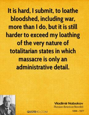 Vladimir Nabokov - It is hard, I submit, to loathe bloodshed, including war, more than I do, but it is still harder to exceed my loathing of the very nature of totalitarian states in which massacre is only an administrative detail.