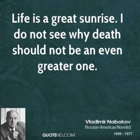 Life is a great sunrise. I do not see why death should not be an even greater one.