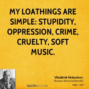 My loathings are simple: stupidity, oppression, crime, cruelty, soft music.